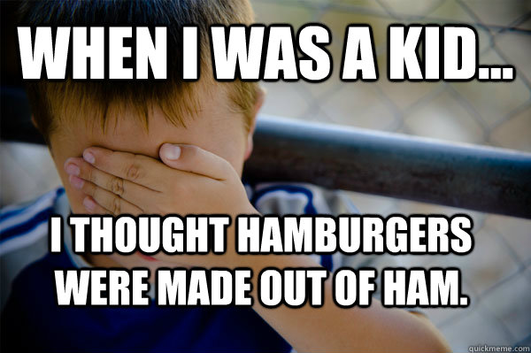 WHEN I WAS A KID... I thought hamburgers were made out of ham. - WHEN I WAS A KID... I thought hamburgers were made out of ham.  Confession kid