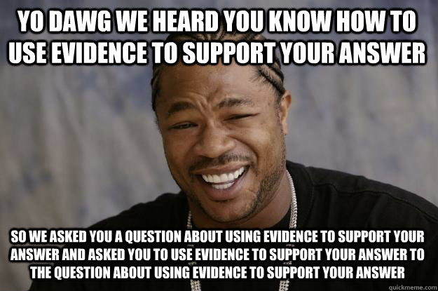 YO DAWG WE HEARD YOU KNOW HOW TO USE EVIDENCE TO SUPPORT YOUR ANSWER so we asked you a question about using evidence to support your answer and asked you to use evidence to support your answer to the question about using evidence to support your answer - YO DAWG WE HEARD YOU KNOW HOW TO USE EVIDENCE TO SUPPORT YOUR ANSWER so we asked you a question about using evidence to support your answer and asked you to use evidence to support your answer to the question about using evidence to support your answer  Xzibit meme