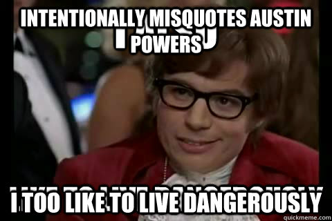 Intentionally misquotes Austin Powers I too like to live dangerously