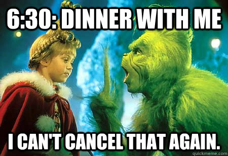 6:30: dinner with me I can't cancel that again.