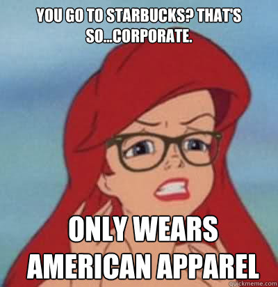 You go to Starbucks? That's so...corporate. only wears american apparel  Hipster Ariel