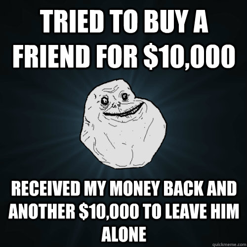 tried to buy a friend for $10,000 received my money back and another $10,000 to leave him alone - tried to buy a friend for $10,000 received my money back and another $10,000 to leave him alone  Forever Alone