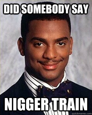 did somebody say nigger train