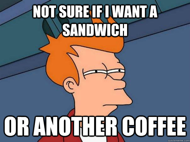 Not sure if i want a sandwich or another coffee - Not sure if i want a sandwich or another coffee  Futurama Fry
