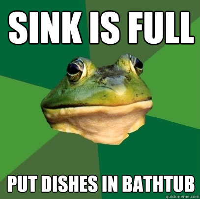 Sink is full put dishes in bathtub - Sink is full put dishes in bathtub  Foul Bachelor Frog