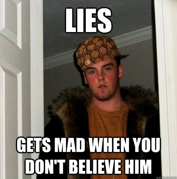 Lies gets mad when you don't believe him - Lies gets mad when you don't believe him  Scumbag Steve