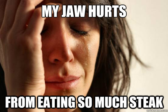 My jaw hurts from eating so much steak - My jaw hurts from eating so much steak  First World Problems