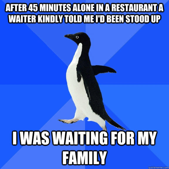 After 45 minutes alone in a restaurant a waiter kindly told me i'd been stood up I was waiting for my family  Socially Awkward Penguin