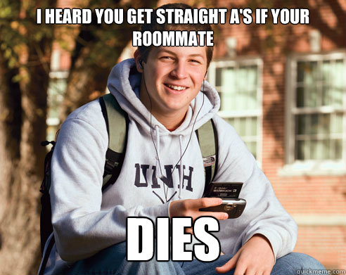 I heard you get straight A's if your roommate Dies - I heard you get straight A's if your roommate Dies  College Freshman