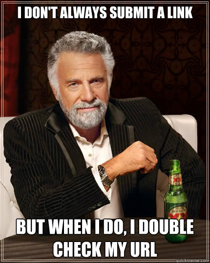 I don't always submit a link But when i do, I double check my URL  - I don't always submit a link But when i do, I double check my URL   The Most Interesting Man In The World