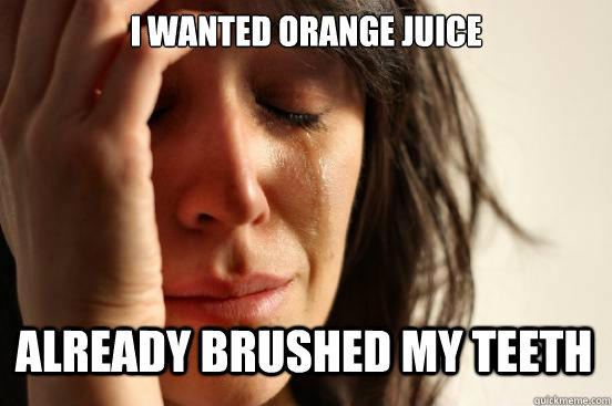 I wanted Orange juice already brushed my teeth - I wanted Orange juice already brushed my teeth  First World Problems