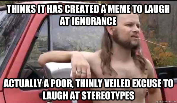 Thinks it has created a meme to laugh at ignorance Actually a poor, thinly veiled excuse to laugh at stereotypes - Thinks it has created a meme to laugh at ignorance Actually a poor, thinly veiled excuse to laugh at stereotypes  Almost Politically Correct Redneck