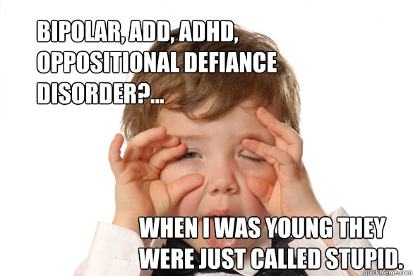 bipolar, add, adhd, oppositional defiance disorder?... when i was young they were just called stupid. - bipolar, add, adhd, oppositional defiance disorder?... when i was young they were just called stupid.  just stupid