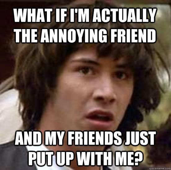 what if i'm actually the annoying friend and my friends just put up with me? - what if i'm actually the annoying friend and my friends just put up with me?  conspiracy keanu
