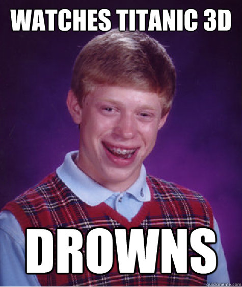Watches Titanic 3d Drowns - Watches Titanic 3d Drowns  Bad Luck Brian
