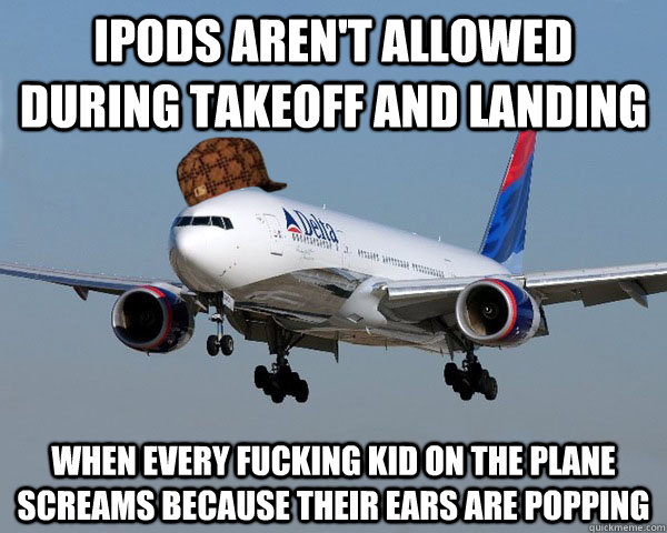 Ipods aren't allowed during takeoff and landing when every fucking kid on the plane screams because their ears are popping  Scumbag Airline