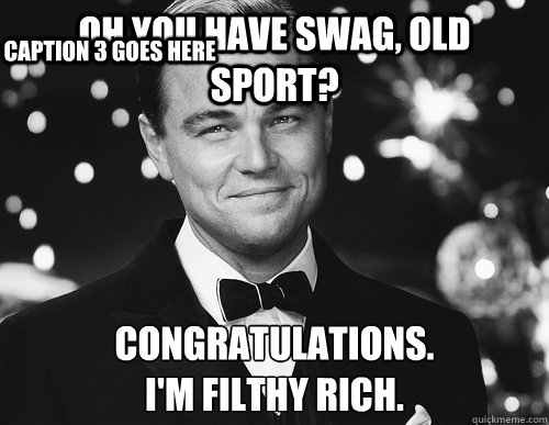 Oh you have swag, Old Sport? Congratulations.  I'm filthy rich. Caption 3 goes here