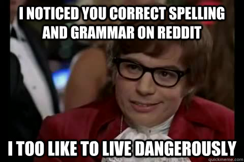 I noticed you correct spelling and grammar on reddit i too like to live dangerously - I noticed you correct spelling and grammar on reddit i too like to live dangerously  Dangerously - Austin Powers