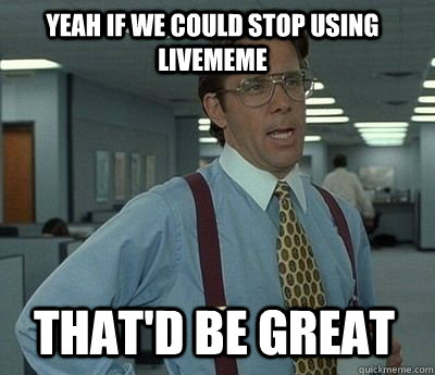 Yeah if we could stop using livememe That'd be great - Yeah if we could stop using livememe That'd be great  Bill Lumbergh
