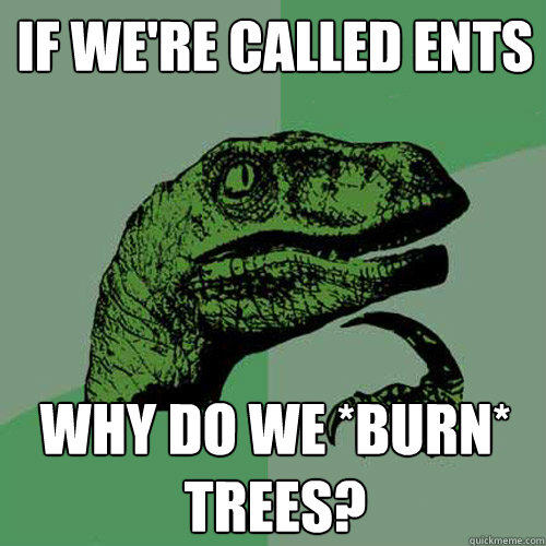 If we're called ents Why do we *burn* trees? - If we're called ents Why do we *burn* trees?  Philosoraptor