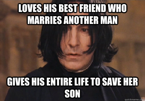 loves his best friend who marries another man gives his entire life to save her son - loves his best friend who marries another man gives his entire life to save her son  Good Guy Snape