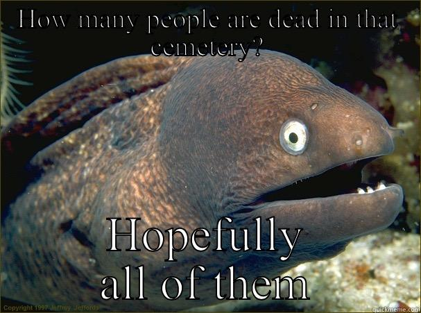 HOW MANY PEOPLE ARE DEAD IN THAT CEMETERY? HOPEFULLY ALL OF THEM Bad Joke Eel