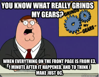 you know what really grinds my gears? when everything on the front page is from E3, 1 minute after it happened. And to think I make just OC. - you know what really grinds my gears? when everything on the front page is from E3, 1 minute after it happened. And to think I make just OC.  Family Guy Grinds My Gears