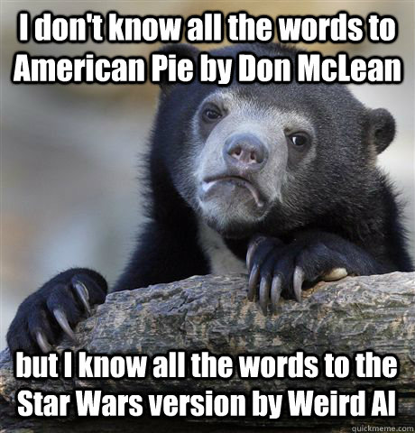 I don't know all the words to American Pie by Don McLean but I know all the words to the Star Wars version by Weird Al  Confession Bear