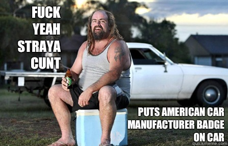 Fuck yeah straya cunt Puts American car manufacturer badge on car - Fuck yeah straya cunt Puts American car manufacturer badge on car  Aussie bogan
