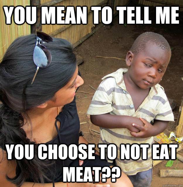 You mean to tell me you choose to not eat meat?? - You mean to tell me you choose to not eat meat??  Skeptical Third World Child