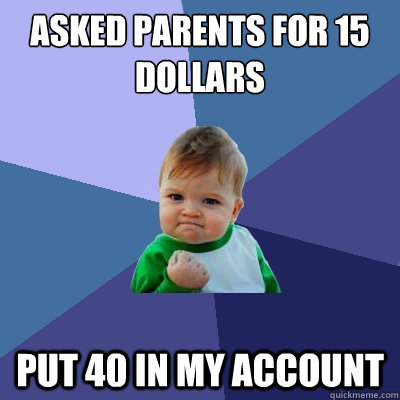 Asked parents for 15 dollars Put 40 in my account - Asked parents for 15 dollars Put 40 in my account  Success Kid