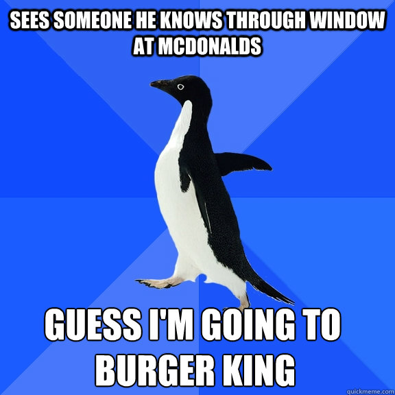 Sees someone he knows through window at mcdonalds  Burger King Guess I'm going to - Sees someone he knows through window at mcdonalds  Burger King Guess I'm going to  Socially Awkward Penguin