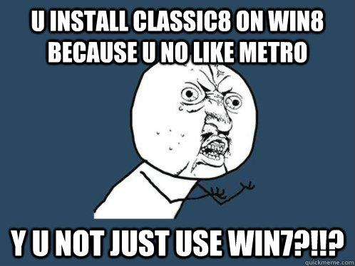 U install Classic8 on win8 because U no like metro Y U NOT JUST USE WIN7?!!?