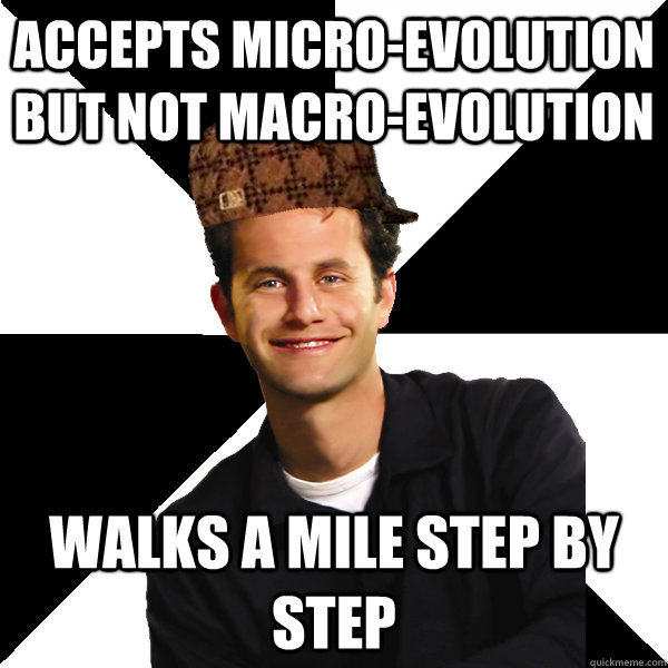 Accepts micro-evolution but not macro-evolution  walks a mile step by step - Accepts micro-evolution but not macro-evolution  walks a mile step by step  Scumbag Christian