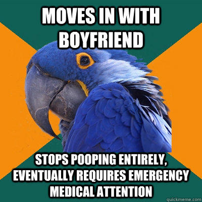 Moves in with boyfriend Stops pooping entirely, eventually requires emergency medical attention - Moves in with boyfriend Stops pooping entirely, eventually requires emergency medical attention  Paranoid Parrot