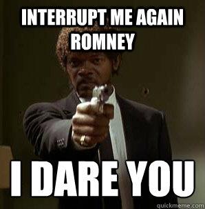 Interrupt me again Romney I dare you  - Interrupt me again Romney I dare you   Samuel L Pulp Fiction