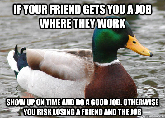 If your friend gets you a job where they work Show up on time and do a good job. Otherwise you risk losing a friend and the job - If your friend gets you a job where they work Show up on time and do a good job. Otherwise you risk losing a friend and the job  Actual Advice Mallard