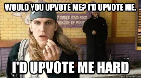 Would you upvote me? I'd upvote me. I'd upvote me hard