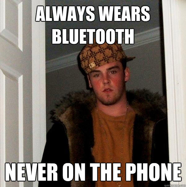 always wears  bluetooth never on the phone - always wears  bluetooth never on the phone  Scumbag Steve