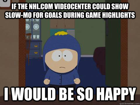 If the nhl.com videocenter could show slow-mo for goals during game highlights  i would be so happy - If the nhl.com videocenter could show slow-mo for goals during game highlights  i would be so happy  Craig would be so happy