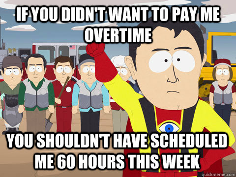 if you didn't want to pay me overtime You shouldn't have scheduled me 60 hours this week - if you didn't want to pay me overtime You shouldn't have scheduled me 60 hours this week  Captain Hindsight