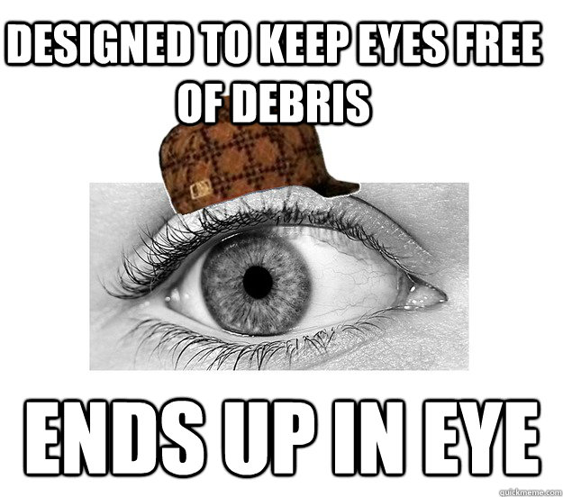 Designed to keep eyes free of debris ends up in eye - Designed to keep eyes free of debris ends up in eye  Scumbag Eyeball