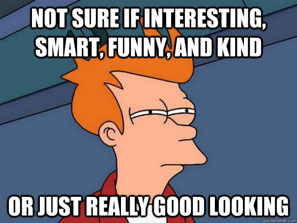 Not sure if interesting, smart, funny, and kind Or just really good looking  - Not sure if interesting, smart, funny, and kind Or just really good looking   Futurama Fry