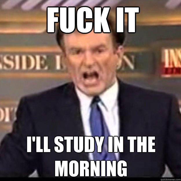 c8c3514faad602483e016cd9c848bec088ca18ffdc00b46332a6a626b397ac89 fuck it i'll study in the morning bill oreilly quickmeme