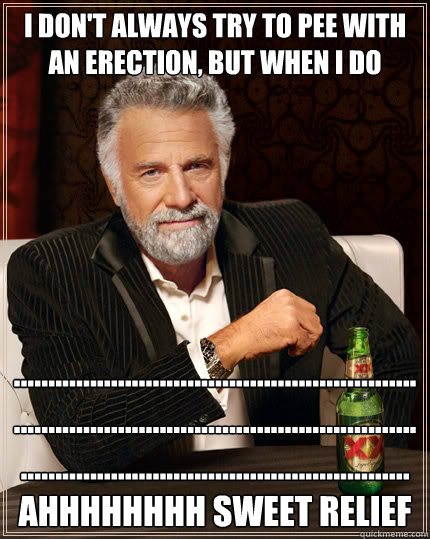 I don't always try to pee with an erection, but when I do ............................................................................................................................................................................AHHHHHHHH Sweet Relief - I don't always try to pee with an erection, but when I do ............................................................................................................................................................................AHHHHHHHH Sweet Relief  The Most Interesting Man In The World