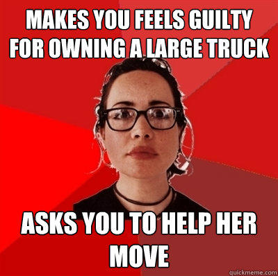 Makes you feels guilty for owning a large truck Asks you to help her move - Makes you feels guilty for owning a large truck Asks you to help her move  Liberal Douche Garofalo