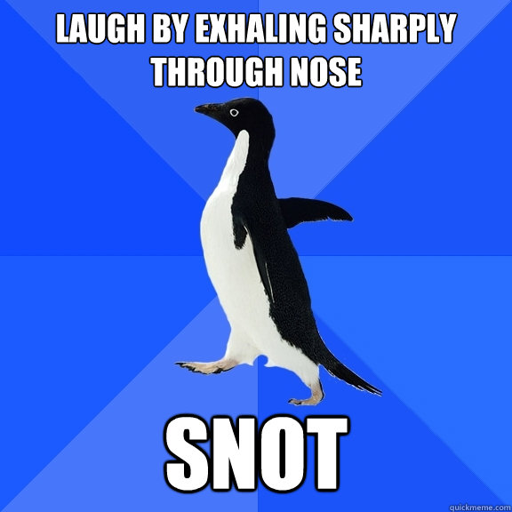 c8c50d77360e2e57437db6f886b66e42d1f3d380e4a831cf15ffea77d0921aaa laugh by exhaling sharply through nose snot socially awkward