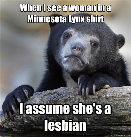 When I see a woman in a Minnesota Lynx shirt I assume she's a lesbian - When I see a woman in a Minnesota Lynx shirt I assume she's a lesbian  Confession Bear