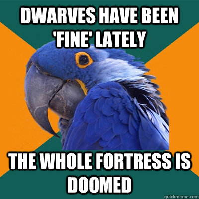 Dwarves have been 'fine' lately The whole fortress is doomed - Dwarves have been 'fine' lately The whole fortress is doomed  Paranoid Parrot