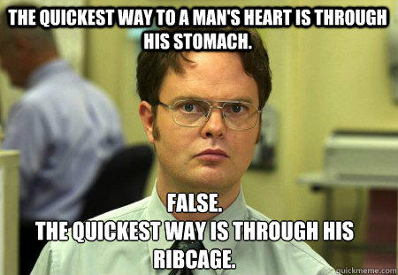 The quickest way to a Man's heart is through his stomach. False. The quickest way is through his ribcage.  Schrute